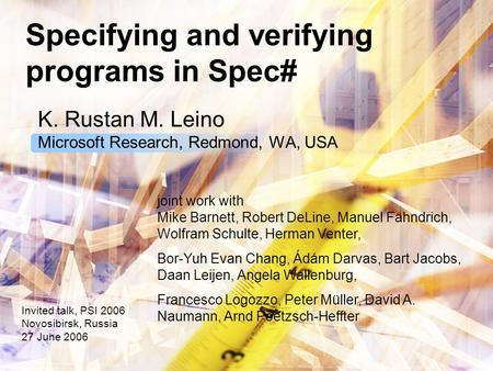 Specifying and verifying programs in Spec# K. Rustan M. Leino Microsoft Research, Redmond, WA, USA Invited talk, PSI 2006 Novosibirsk, Russia 27 June 2006.