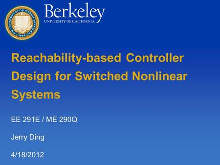 Reachability-based Controller Design for Switched Nonlinear Systems EE 291E / ME 290Q Jerry Ding 4/18/2012.