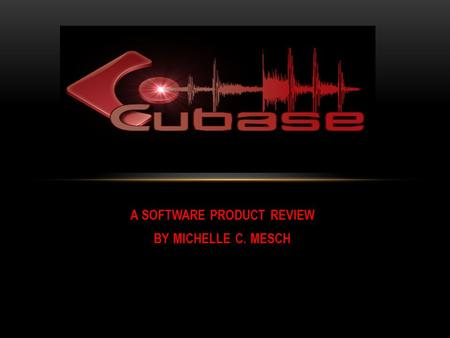 A SOFTWARE PRODUCT REVIEW BY MICHELLE C. MESCH. WHAT IS CUBASE? A Digital Audio Workstation (DAW) run by Steinberg Media Technologies Intended for recording,