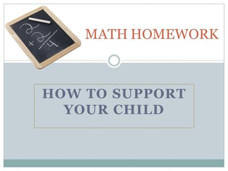 HOW TO SUPPORT YOUR CHILD MATH HOMEWORK. PURPOSES OF HOMEWORK : Independent Practice – an opportunity for students to determine how well they understood.