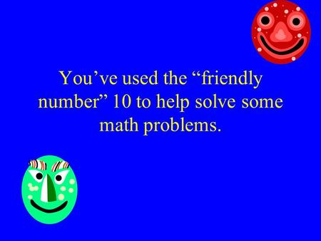 "You've used the ""friendly number"" 10 to help solve some math problems."