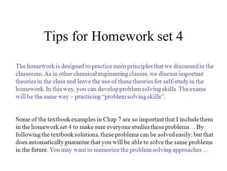 Tips for Homework set 4 The homework is designed to practice main principles that we discussed in the classroom. As in other chemical engineering classes,