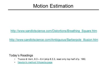 Motion Estimation Today's Readings Trucco & Verri, 8.3 – 8.4 (skip 8.3.3, read only top half of p. 199) Newton's method Wikpedia page