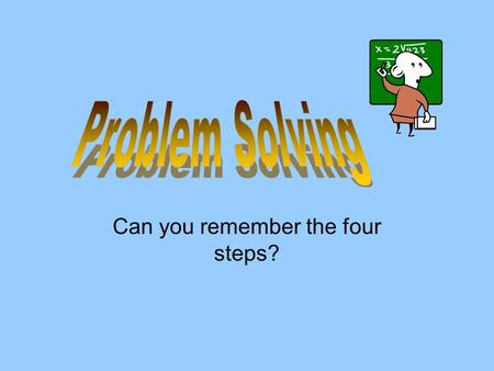 Can you remember the four steps?. 1. Understand the problem 2. Plan how to solve the problem 3. Carry out the plan 4. Look Back.