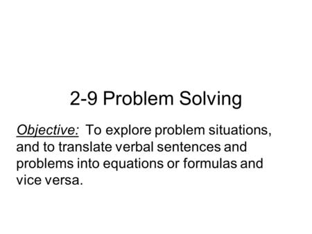 2-9 Problem Solving Objective: To explore problem situations, and to translate verbal sentences and problems into equations or formulas and vice versa.