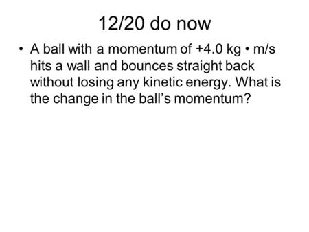 12/20 do now A ball with a momentum of +4.0 kg m/s hits a wall and bounces straight back without losing any kinetic energy. What is the change in the ball's.