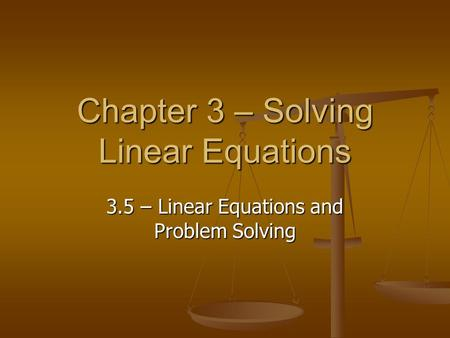 Chapter 3 – Solving Linear Equations 3.5 – Linear Equations and Problem Solving.