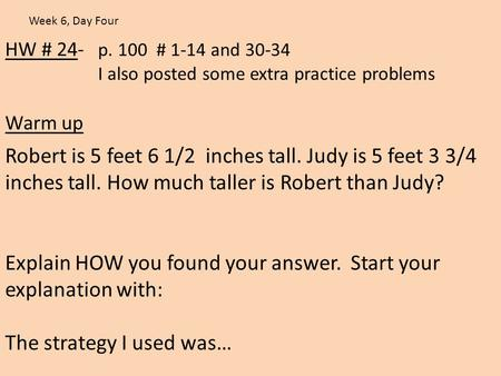 HW # 24- p. 100 # 1-14 and 30-34 I also posted some extra practice problems Warm up Week 6, Day Four Robert is 5 feet 6 1/2 inches tall. Judy is 5 feet.