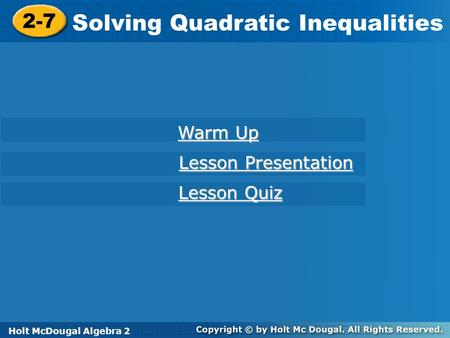 Holt McDougal Algebra 2 2-7 Solving Quadratic Inequalities 2-7 Solving Quadratic Inequalities Holt Algebra 2 Warm Up Warm Up Lesson Presentation Lesson.