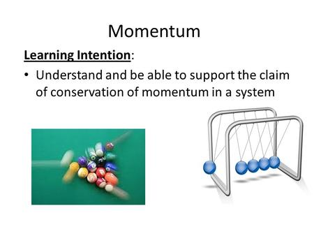 Momentum Learning Intention: Understand and be able to support the claim of conservation of momentum in a system.