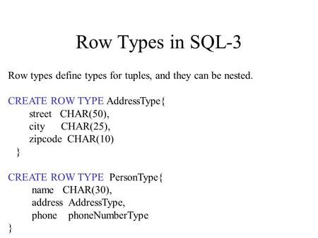 Row Types in SQL-3 Row types define types for tuples, and they can be nested. CREATE ROW TYPE AddressType{ street CHAR(50), city CHAR(25), zipcode CHAR(10)