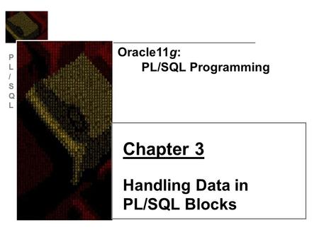 PL/SQLPL/SQL Oracle11g: PL/SQL Programming Chapter 3 Handling Data in PL/SQL Blocks.