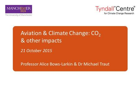 Aviation & Climate Change: CO 2 & other impacts 21 October 2015 Professor Alice Bows-Larkin & Dr Michael Traut.