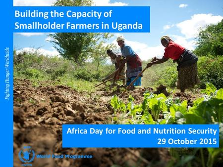 Building the Capacity of Smallholder Farmers in Uganda Africa Day for Food and Nutrition Security 29 October 2015.