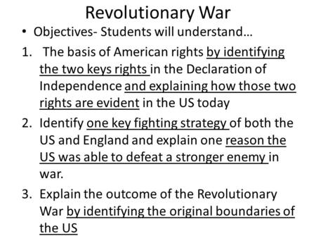 Revolutionary War Objectives- Students will understand… 1. The basis of American rights by identifying the two keys rights in the Declaration of Independence.