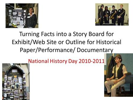 Turning Facts into a Story Board for Exhibit/Web Site or Outline for Historical Paper/Performance/ Documentary National History Day 2010-2011.