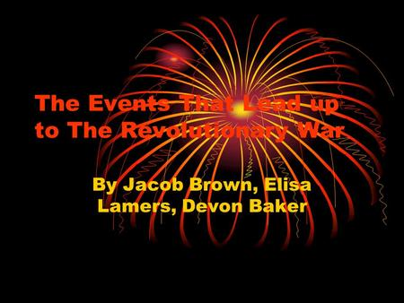 The Events That Lead up to The Revolutionary War By Jacob Brown, Elisa Lamers, Devon Baker.
