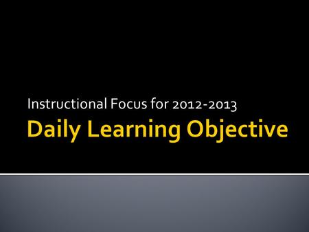 Instructional Focus for 2012-2013. The Northley Staff will be able to (SWBAT) identify a comprehensive Daily Learning Objective by Completing a PowerPoint.