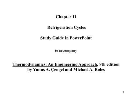 Chapter 11 Refrigeration Cycles Study Guide in PowerPoint to accompany Thermodynamics: An Engineering Approach, 8th edition by Yunus A. Çengel.
