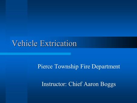 Vehicle Extrication Pierce Township Fire Department Instructor: Chief Aaron Boggs.