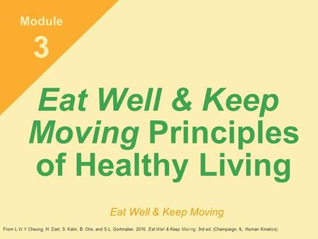 Eat Well & Keep Moving Principles of Healthy Living Module 3 Eat Well & Keep Moving From L.W.Y Cheung, H. Dart, S. Kalin, B. Otis, and S.L. Gortmaker,