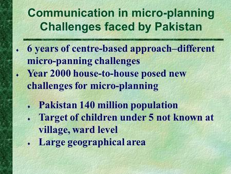Communication in micro-planning Challenges faced by Pakistan  6 years of centre-based approach–different micro-panning challenges  Year 2000 house-to-house.