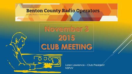 Loren Lawrence – Club President N5PUV. AGENDA 11-3-2015  INTRODUCTION  VISITORS MEET AND GREET  TREASURERS REPORT  MARK MADDOX  OLD BUSINESS  Cub/Boy.