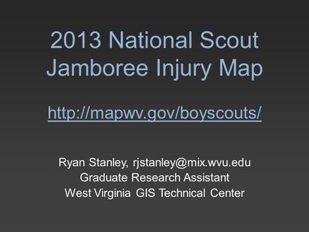 2013 National Scout Jamboree Injury Map  Ryan Stanley, Graduate Research Assistant West Virginia GIS Technical.