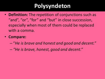 "Polysyndeton Definition: The repetition of conjunctions such as ""and"", ""or"", ""for"" and ""but"" in close succession, especially when most of them could be."