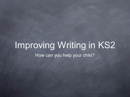 Improving Writing in KS2 How can you help your child?