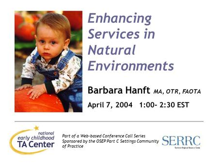 1 Enhancing Services in Natural Environments Barbara Hanft MA, OTR, FAOTA April 7, 2004 1:00- 2:30 EST Part of a Web-based Conference Call Series Sponsored.
