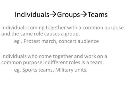 Individuals  Groups  Teams Individuals coming together with a common purpose and the same role causes a group. eg. Protest march, concert audience Individuals.