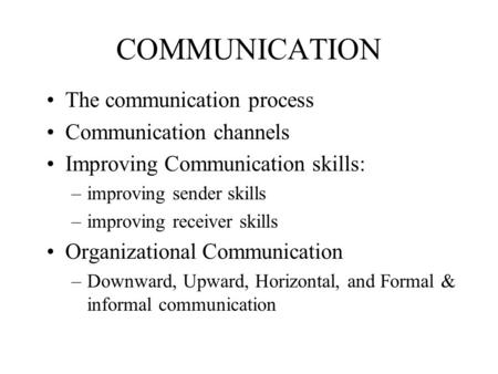 COMMUNICATION The communication process Communication channels Improving Communication skills: –improving sender skills –improving receiver skills Organizational.