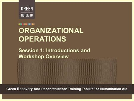 Green Recovery And Reconstruction: Training Toolkit For Humanitarian Aid ORGANIZATIONAL OPERATIONS Session 1: Introductions and Workshop Overview.