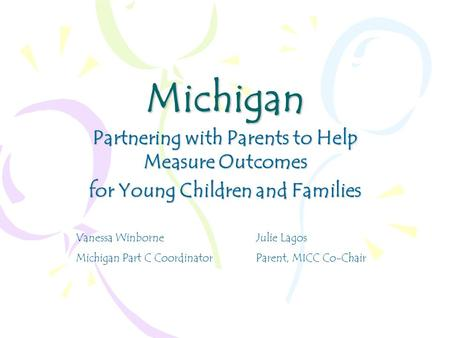 Michigan Partnering with Parents to Help Measure Outcomes for Young Children and Families Vanessa WinborneJulie Lagos Michigan Part C CoordinatorParent,