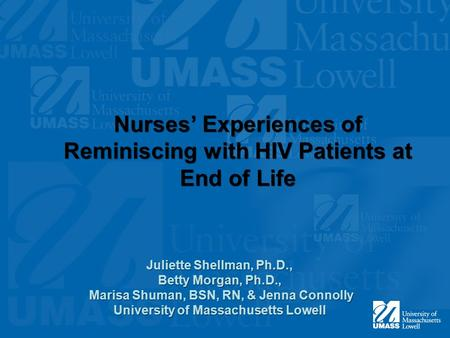 Nurses' Experiences of Reminiscing with HIV Patients at End of Life Juliette Shellman, Ph.D., Betty Morgan, Ph.D., Marisa Shuman, BSN, RN, & Jenna Connolly.