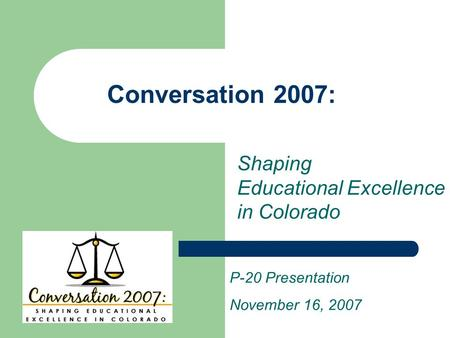 Conversation 2007: P-20 Presentation November 16, 2007 Shaping Educational Excellence in Colorado.
