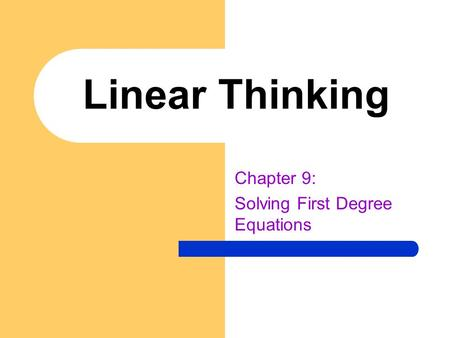 Linear Thinking Chapter 9: Solving First Degree Equations.