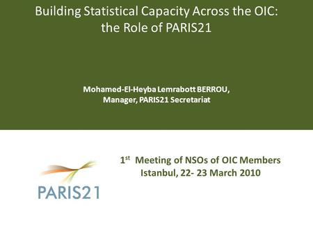 Building Statistical Capacity Across the OIC: the Role of PARIS21 Mohamed-El-Heyba Lemrabott BERROU, Manager, PARIS21 Secretariat 1 st Meeting of NSOs.