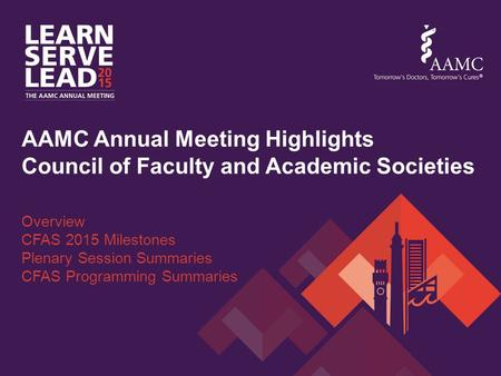AAMC Annual Meeting Highlights Council of Faculty and Academic Societies Overview CFAS 2015 Milestones Plenary Session Summaries CFAS Programming Summaries.