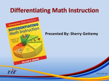 Www.tie.net Presented By: Sherry Gettemy. www.tie.net As a math coach for my district, I have used the Differentiating Math Instruction a great deal.
