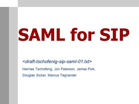 SAML for SIP Hannes Tschofenig, Jon Peterson, James Polk, Douglas Sicker, Marcus Tegnander.
