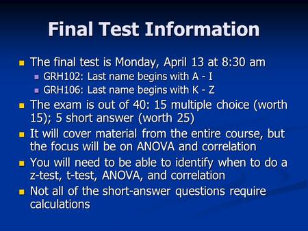 Final Test Information The final test is Monday, April 13 at 8:30 am The final test is Monday, April 13 at 8:30 am GRH102: Last name begins with A - I.