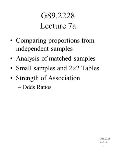 1 G89.2228 Lect 7a G89.2228 Lecture 7a Comparing proportions from independent samples Analysis of matched samples Small samples and 2  2 Tables Strength.
