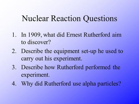 Nuclear Reaction Questions 1.In 1909, what did Ernest Rutherford aim to discover? 2.Describe the equipment set-up he used to carry out his experiment.