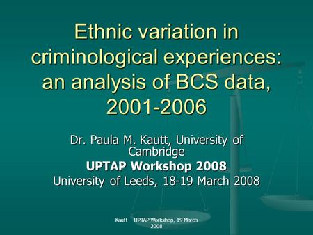 Kautt UPTAP Workshop, 19 March 2008 Ethnic variation in criminological experiences: an analysis of BCS data, 2001-2006 Dr. Paula M. Kautt, University of.