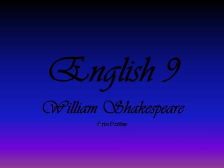 English 9 William Shakespeare Erin Potter. The Man Born to John Shakespeare & Mary Arden in late April 1564 is Stratford. Married Anne Hathaway in 1582.