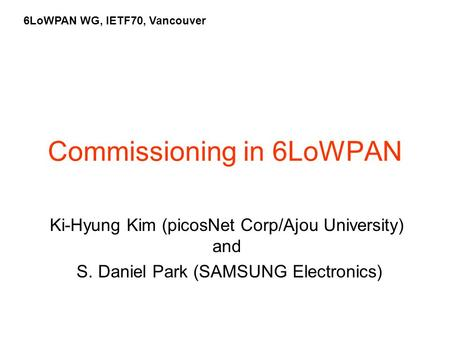 Commissioning in 6LoWPAN Ki-Hyung Kim (picosNet Corp/Ajou University) and S. Daniel Park (SAMSUNG Electronics) 6LoWPAN WG, IETF70, Vancouver.