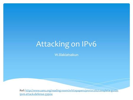 Attacking on IPv6 W.lilakiatsakun Ref:  ipv6-attack-defense-33904http://www.sans.org/reading-room/whitepapers/protocols/complete-guide-