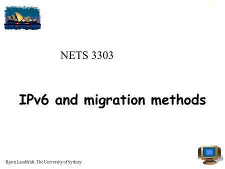 Bjorn Landfeldt, The University of Sydney 1 NETS 3303 IPv6 and migration methods.